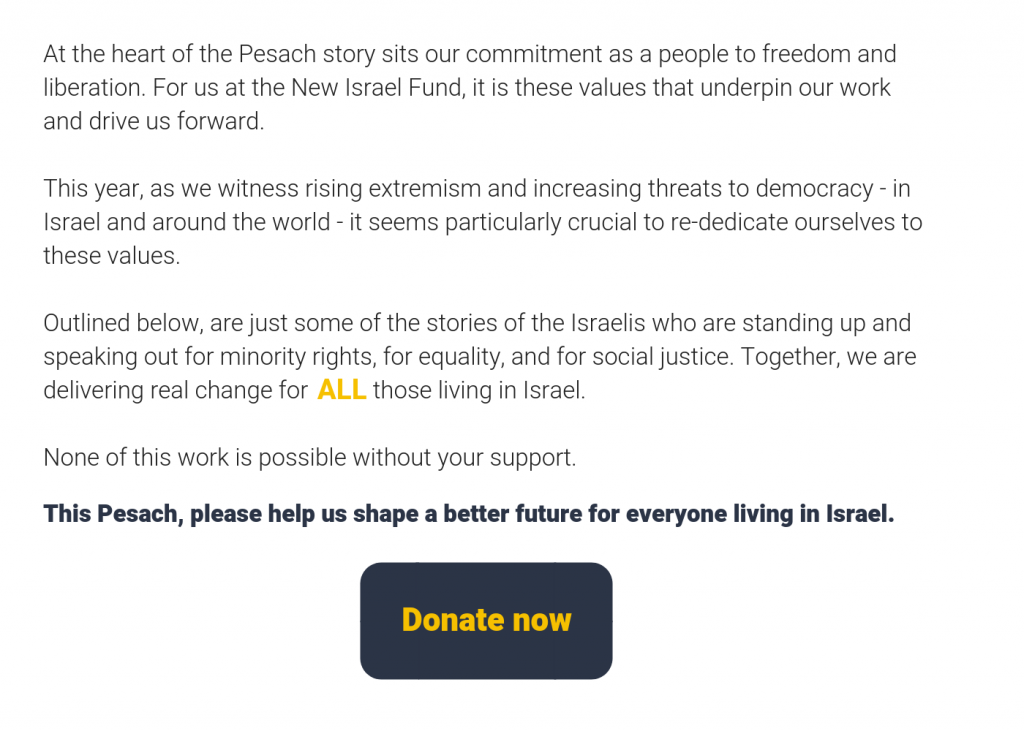 At the heart of the Pesach story sits our commitment as a people to freedom and liberation. For us at the New Israel Fund, it is these values that underpin our work and drive us forward.  This year, as we witness rising extremism and increasing threats to democracy - in Israel and around the world - it seems particularly crucial to re-dedicate ourselves to these values.  Outlined below, are just some of the stories of the Israelis who are standing up and speaking out for minority rights, for equality, and for social justice. Together, we are delivering real change for           those living in Israel.    None of this work is possible without your support.     This Pesach, please help us shape a better future for everyone living in Israel. Donate Now.